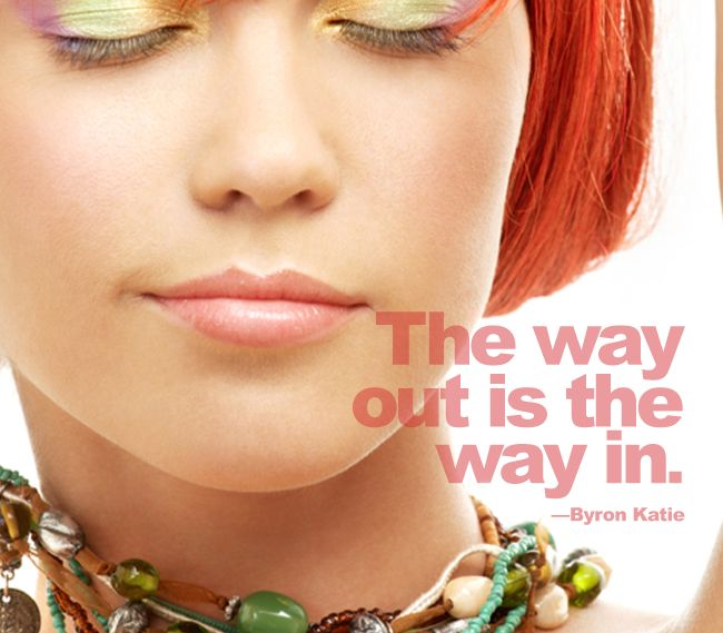 The way out is the way in.   -  Byron Katie