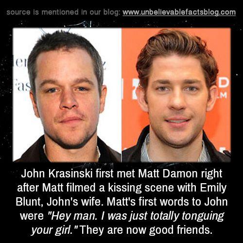 "John Krasinski first met Matt Damon right after Matt filmed a kissing scene with Emily Blunt, John's wife. Matt's first words to John were ""Hey man. I was just totally tonguing your girl."" They are now good friends."
