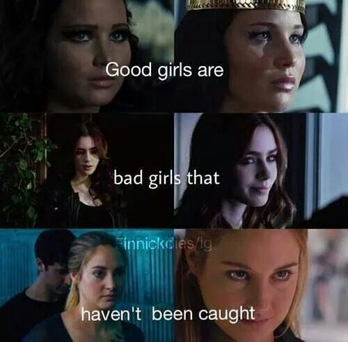 So just turn around and forget what you saw, 'cuz good girls are bad girls that haven't been caught! - The Hunger Games. The Mortal Instruments. Divergent.
