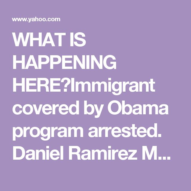 WHAT IS HAPPENING HERE?Immigrant covered by Obama program arrested. Daniel Ramirez Medina, a 23-year-old with no criminal  record, was arrested in Seattle in the latest immigration crackdown.