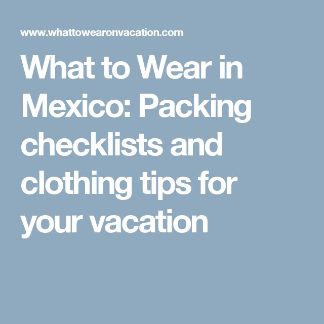 What to Wear in Mexico: Packing checklists and clothing tips for your vacation