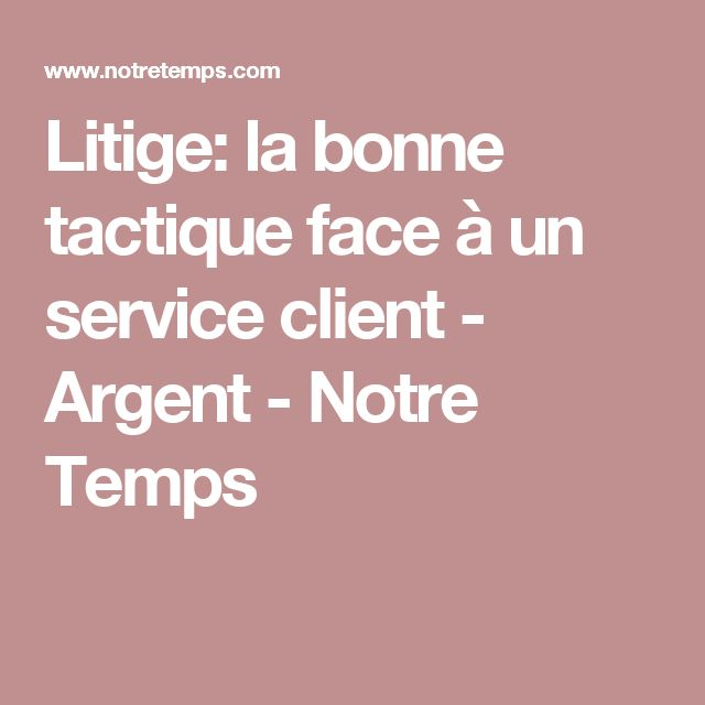 Litige: la bonne tactique face à un service client  - Argent - Notre Temps