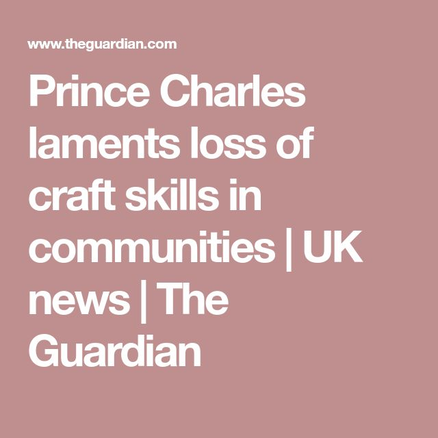 Prince Charles laments loss of craft skills in communities | UK news | The Guardian
