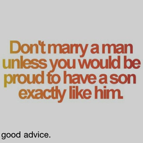 Don't marry a man unless you would be proud to have a son EXACTLY like him