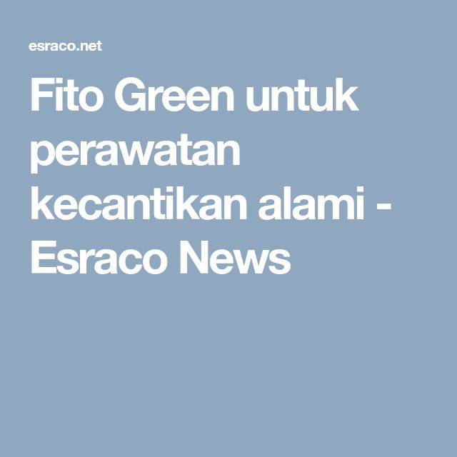 Fito Green untuk perawatan kecantikan alami - Esraco News