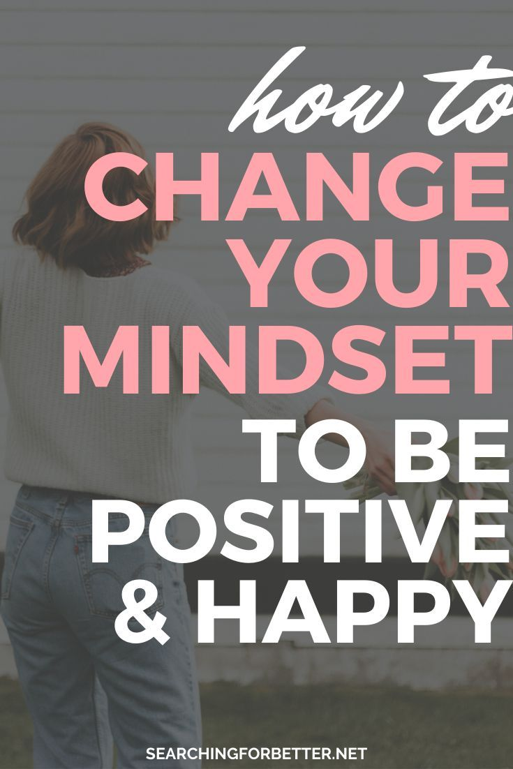 How To Change Your Mindset To Be Positive Happy Searching For Better Change Your Mindset Change Mindset Positivity
