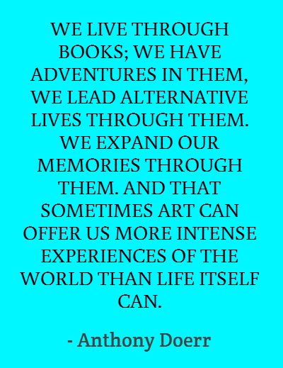 """""""WE LIVE THROUGH BOOKS; we have adventures in them, we lead alternative lives through them. We expand our memories through them. And sometimes art can offer us more intense experiences of the world than life itself can.""""  - Anthony Doerr (Author, Idaho, USA)"""