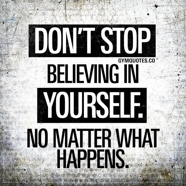 Don T Stop Believing In Yourself No Matter What Happens No Matter What Happens Don T You Sto Believe In Yourself Quotes Believe In You Be Yourself Quotes