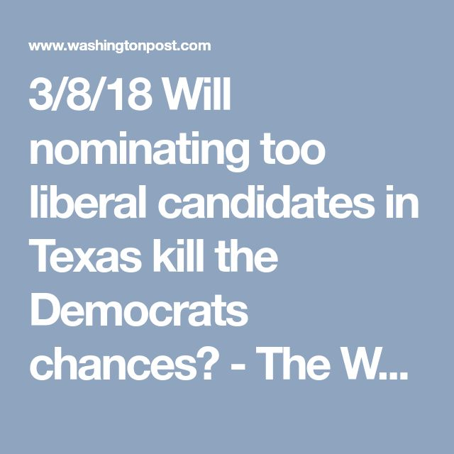 3/8/18 Will nominating too liberal candidates in Texas kill the Democrats chances? - The Washington Post