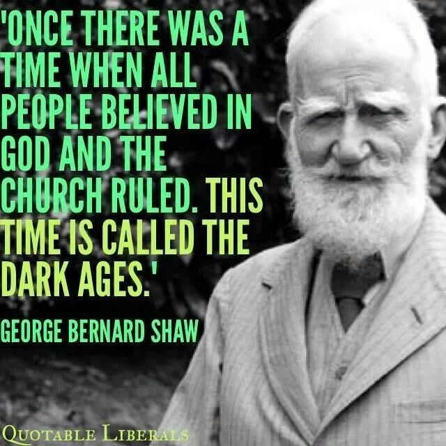 Once there was a time when all people believed in god and the church ruled. This time is called the dark ages. ~* George Bernard Shaw ** ~