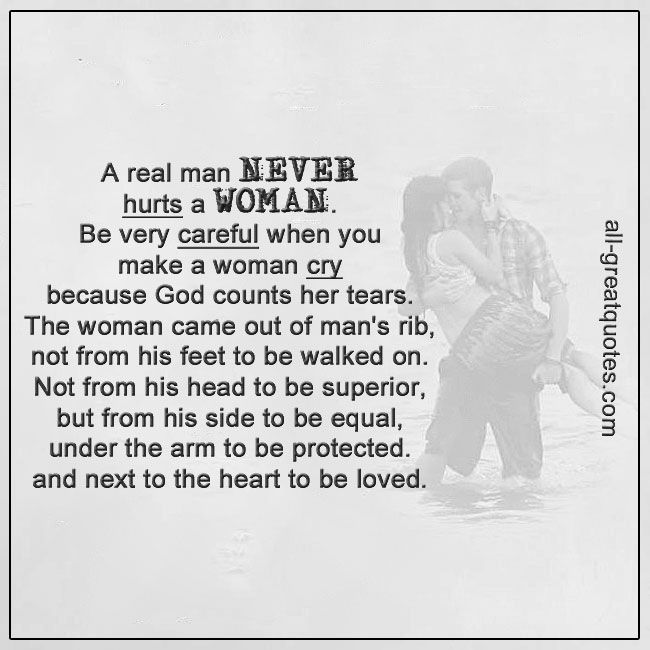 A Real Man Never Hurts A Woman Be Very Careful When You Make A Woman Cry Because God Counts Her Tears The Wom Real Men Quotes A Real Man Quotes Tears