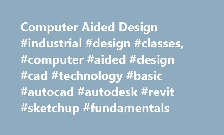 Computer Aided Design #industrial #design #classes, #computer #aided #design #cad #technology #basic #autocad #autodesk #revit #sketchup #fundamentals http://cash.remmont.com/computer-aided-design-industrial-design-classes-computer-aided-design-cad-technology-basic-autocad-autodesk-revit-sketchup-fundamentals/  # Computer-Aided Design Computer-Aided Design (CAD) Gain basic skills or upgrade existing ones using our state-of-the-art CAD technology! The design or construction of a project…