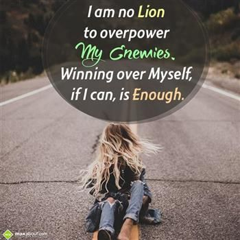 I am no #lion to overpower, My enemies winning over myself, If I can, is enough.  #motivation #friends