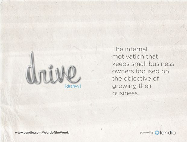 Drive: The internal motivation that keeps small business owners focused on the objective of growing their business.
