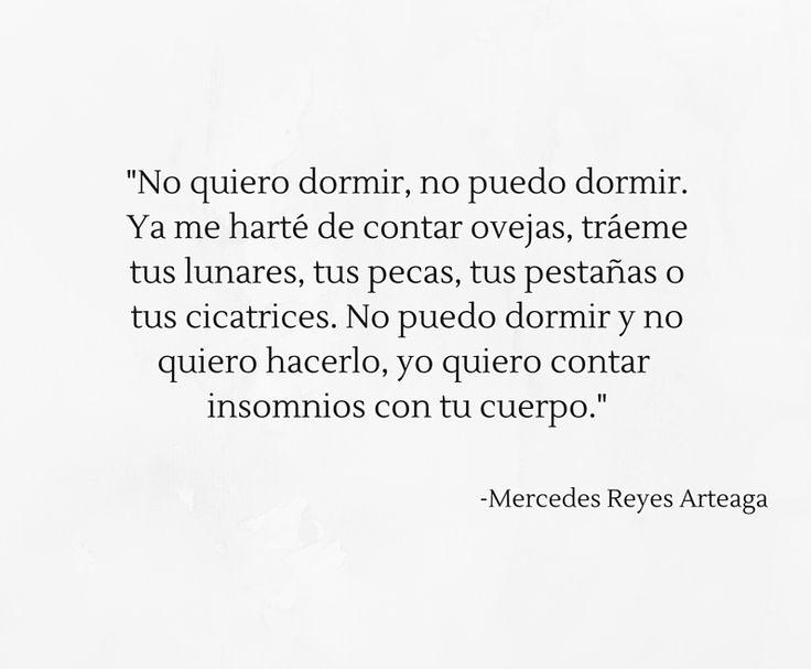 """""""No quiero dormir, no puedo dormir. Ya me harté de contar ovejas, tráeme tus lunares, tus pecas, tus pestañas o tus cicatrices. No puedo dormir y no quiero hacerlo, yo quiero contar insomnios con tu cuerpo."""" -Mercedes Reyes Arteaga"""