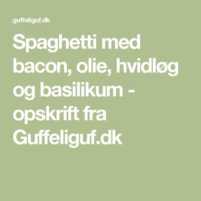 Spaghetti med bacon, olie, hvidløg og basilikum - opskrift fra Guffeliguf.dk
