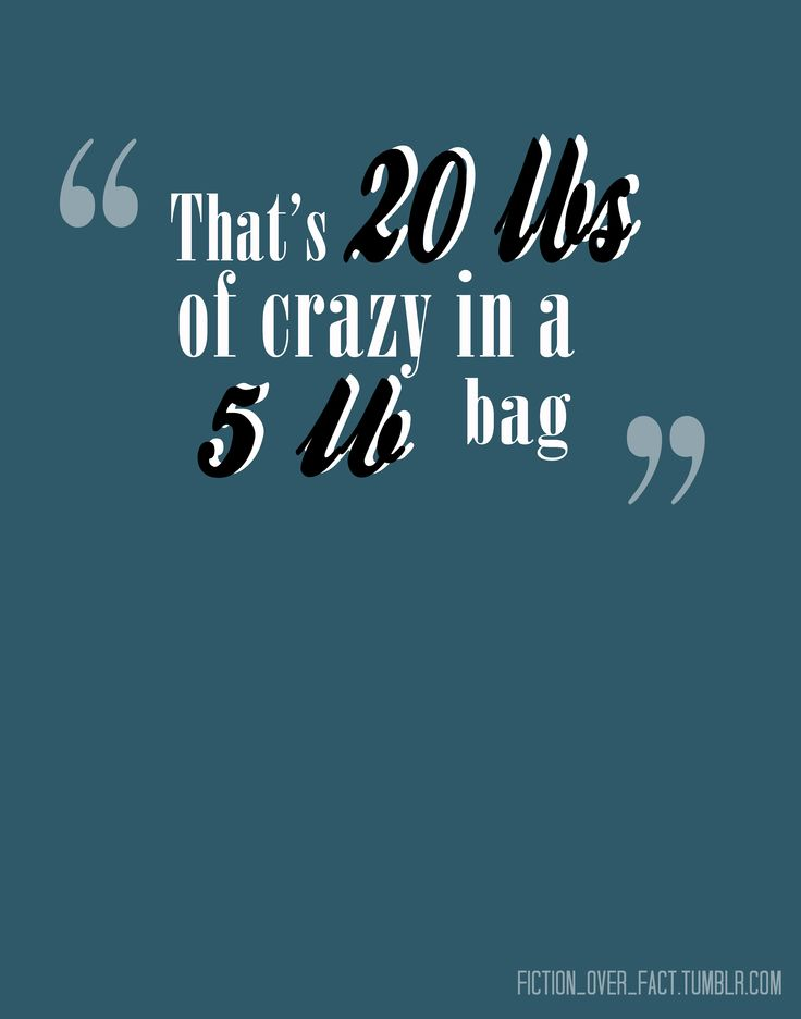 that's twenty pounds of crazy in a five pound bag