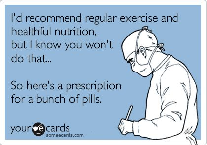 I'd recommend regular exercise and healthful nutrition, but I know you won't do that... So here's a prescription for a bunch of pills.