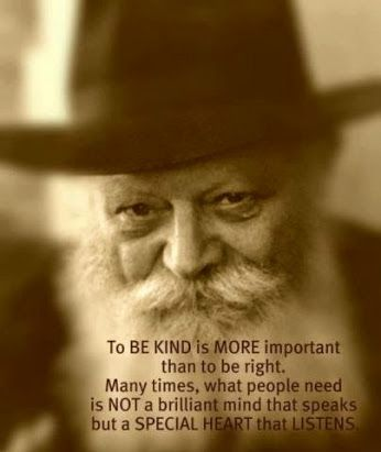 """To be kind is more important than to be right. Many times, what people need is not a brilliant mind that speaks but a special heart that listens. Jewish quote"