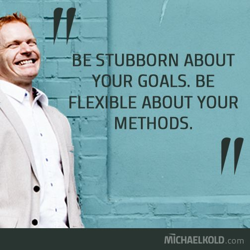 Be stubborn about your goals. Be flexible about your methods...