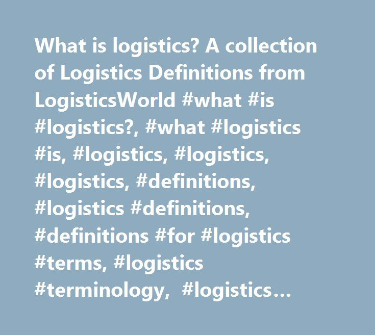 What is logistics? A collection of Logistics Definitions from LogisticsWorld #what #is #logistics?, #what #logistics #is, #logistics, #logistics, #logistics, #definitions, #logistics #definitions, #definitions #for #logistics #terms, #logistics #terminology, #logistics #defined, #transportation #definitions, #logistics #definitions, #supply #chain #definitions, #logistics #glossary, #definitions #of #logistics, #logistics #acronyms, #acronyms #for #logistics…