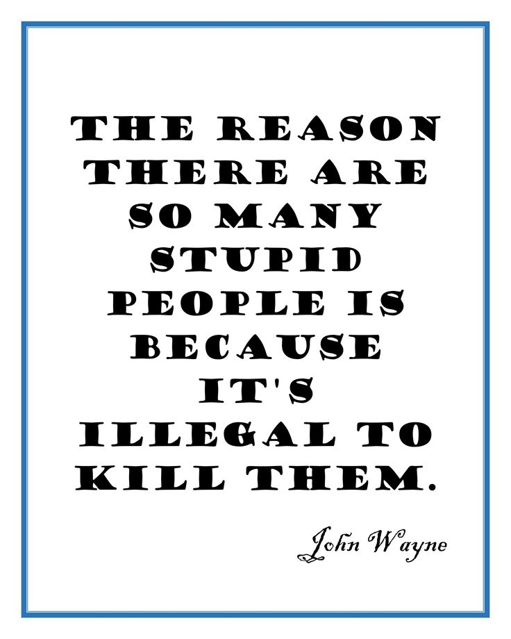 John Wayne Finally Tells Us Why There's So Many Stupid People In The World! A little offensive and slightly comical quote by John Wayne. Please visit our Etsy store to get your digital copy of this great quote and many others! https://www.etsy.com/shop/Phoenixation