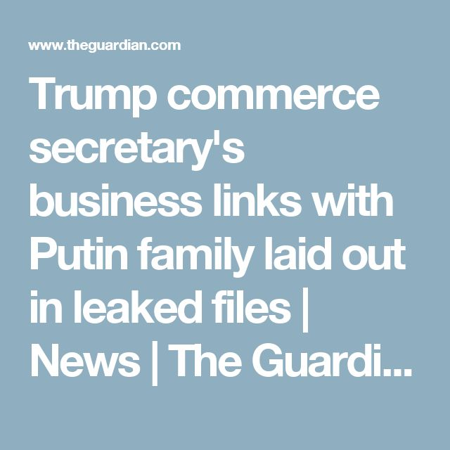 Trump commerce secretary's business links with Putin family laid out in leaked files | News | The Guardian