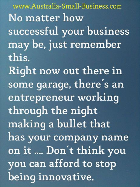You just can't afford to become complacent when you're running a business - you have to continue to be innovative Check out www.Australia-Small-Business.com