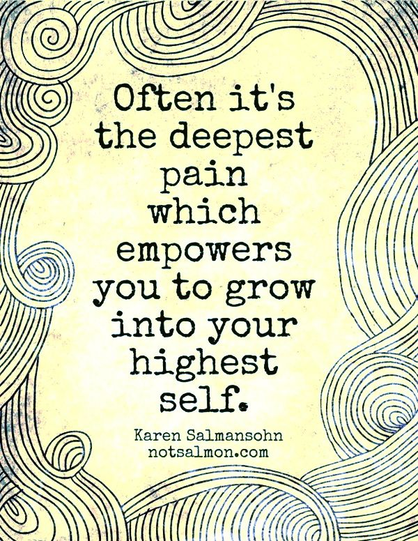 Often it's the deepest pain which empowers you to grow into your highest self.