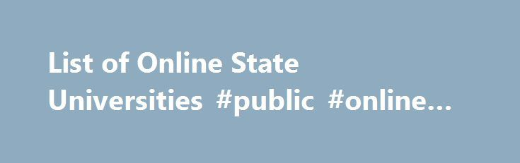 List of Online State Universities #public #online #university http://papua-new-guinea.remmont.com/list-of-online-state-universities-public-online-university/  # List of Online State Universities Going to a public online state university for your degree offers numerous benefits. State universities with online degree programs provide high-quality distance learning at low rates. Plus, state colleges have brand names that enjoy a high level of familiarity and trust with local employers. Degrees…
