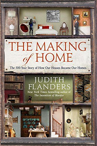 The Making of Home: The 500-Year Story of How Our Houses Became Our Homes by Judith Flanders