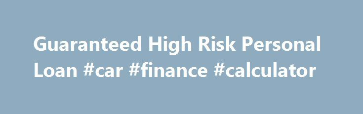 Guaranteed High Risk Personal Loan #car #finance #calculator http://loan-credit.remmont.com/guaranteed-high-risk-personal-loan-car-finance-calculator/  #guaranteed personal loans # 1. Guaranteed High Risk Loan at 13% APR over 5 Years for $5000 This is a typical high risk loan for $500. The borrow had a FICO of under 600. Being a 5 year lending term the borrower was lucky to even get an interest rate as low as 13 percent […]