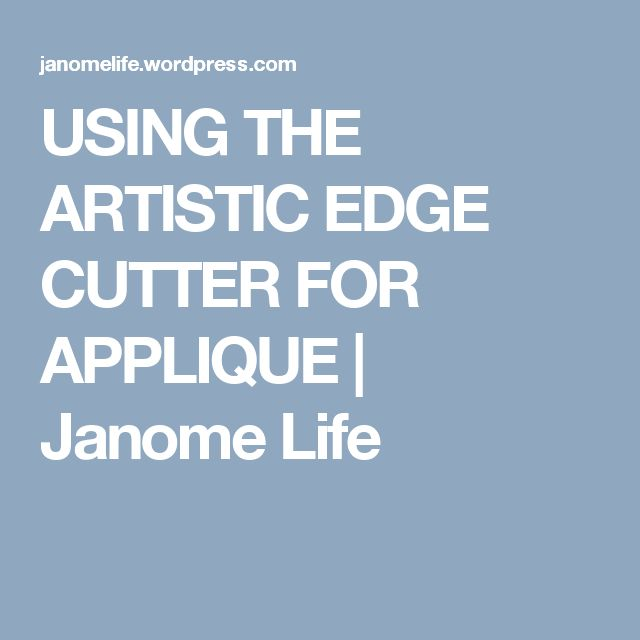 USING THE ARTISTIC EDGE CUTTER FOR APPLIQUE | Janome Life