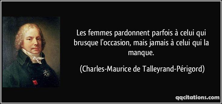 Les femmes pardonnent parfois à celui qui brusque l'occasion, mais jamais à celui qui la manque. (Charles-Maurice de Talleyrand-Périgord) #citations #Charles-MauricedeTalleyrand-Périgord