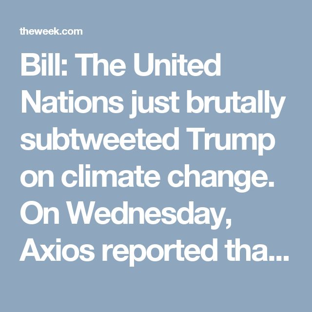 Bill: The United Nations just brutally subtweeted Trump on climate change. On Wednesday, Axios reported that President Trump has made up his mind to withdraw from the landmark Paris climate agreement, making the United States only the third country in the world to refuse to follow the greenhouse gas emission guidelines. Shortly thereafter, the official Twitter account of the United Nations found itself with something urgent to tweet about climate change:  Climate change is undeniableClimate…