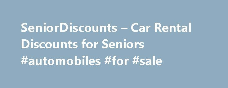 SeniorDiscounts – Car Rental Discounts for Seniors #automobiles #for #sale http://car.remmont.com/seniordiscounts-car-rental-discounts-for-seniors-automobiles-for-sale/  #rental car discounts # Current Members You can search for discounts on SeniorDiscounts by selecting a category from the drop-down list provided and entering either a zip code or city and state. Then simply click the Find Discounts button. Your Search Results: Your search results will appear below the search bar. You can…