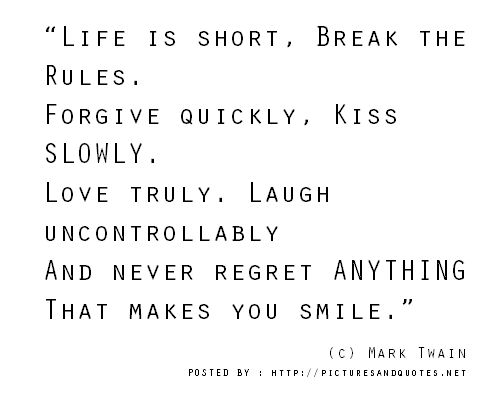 """""""Life is short, Break the Rules.  Forgive quickly, Kiss SLOWLY.  Love truly. Laugh uncontrollably  And never regret ANYTHING  That makes you smile."""""""