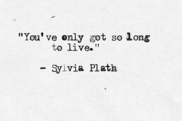 You've only got so long to live. -- Sylvia Plath