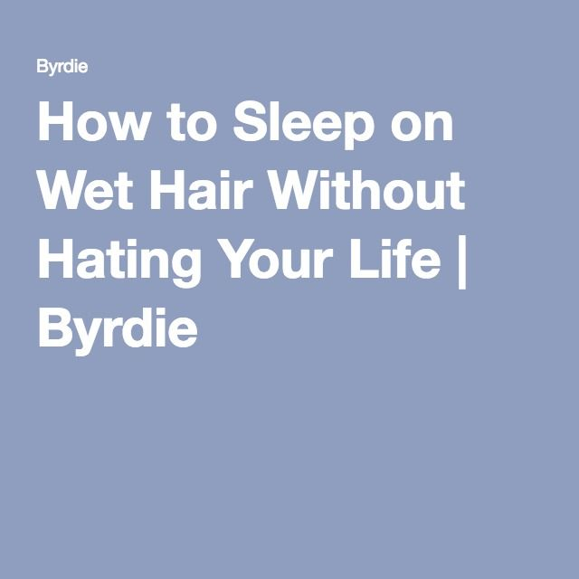 How to Sleep on Wet Hair Without Hating Your Life | Byrdie