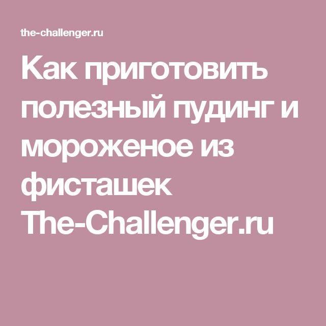 Как приготовить полезный пудинг и мороженое из фисташек The-Challenger.ru