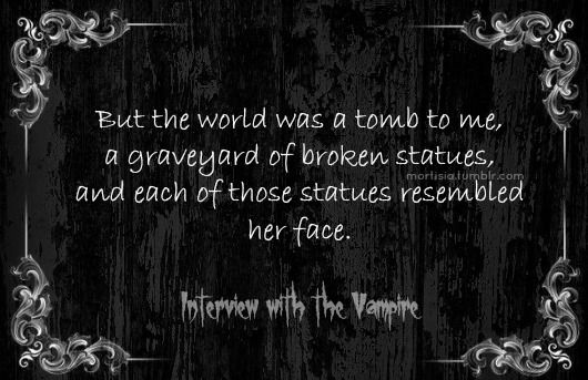 But the world was a tomb to me, a graveyard of broken statues, and each of these statues resembles her face. - Anne Rice, Interview with the Vampire #book #quotes