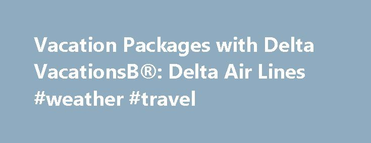 Vacation Packages with Delta VacationsВ®: Delta Air Lines #weather #travel http://remmont.com/vacation-packages-with-delta-vacations%d0%b2-delta-air-lines-weather-travel/  #hotel and car # Vacation Packages With Delta Vacations, you can enjoy the lowest airfares on Delta Air Lines, incredible savings on your hotel, and one-stop shopping for your entire vacation package. Delta Vacations offers over 250 vacation destinations via Delta and its CodeShare Partners throughout the United States…