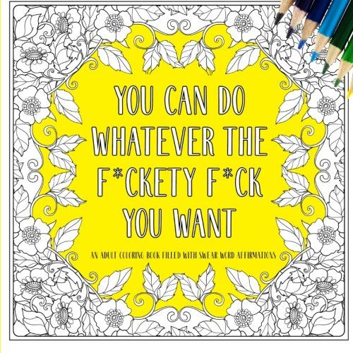You Can Do Whatever The Fckety Fck Want An Adult Coloring Book Filled With Swear Word Affirmations