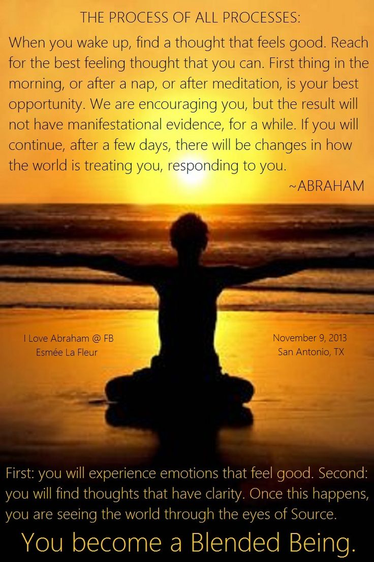 """Abraham: """"...find a thought that feels good... First thing in the morning, or after a nap, or after meditation, is your best opportunity...but the result will not have manifestational evidence, for a while...there will be changes in how the world is treating you, responding to you. First: you will experience emotionals that feel good. Second: you will find thoughts that have clarity. Once this happens, you are seeing the world through the eyes of Source. You become a Blended Being."""""""