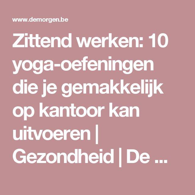 Zittend werken: 10 yoga-oefeningen die je gemakkelijk op kantoor kan uitvoeren | Gezondheid | De Morgen