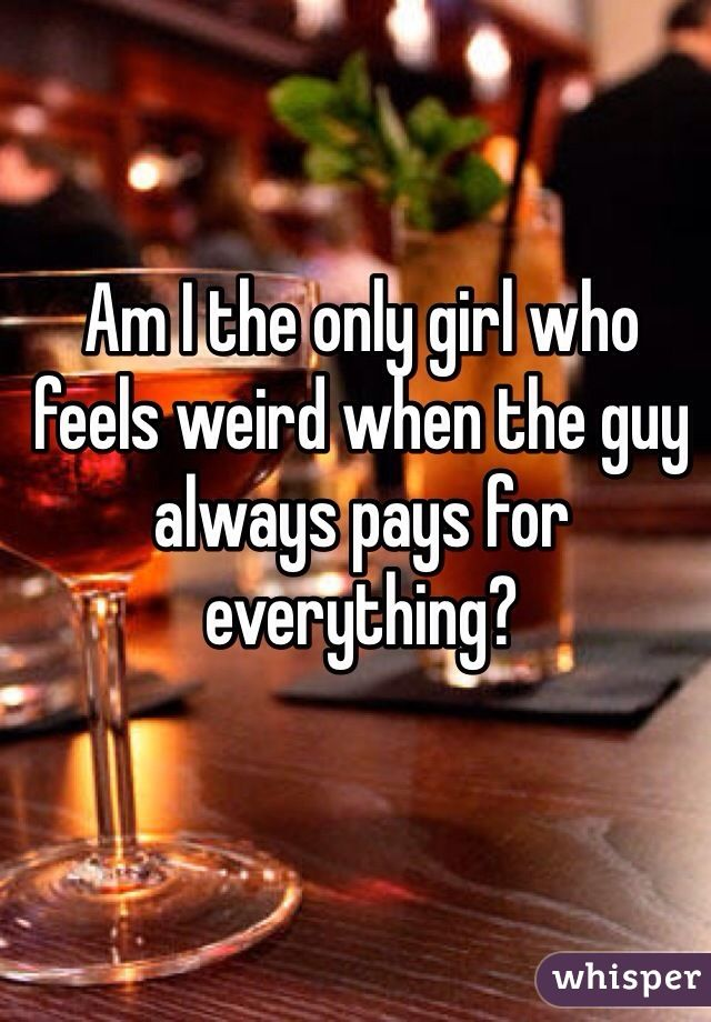 Am I the only girl who feels weird when the guy always pays for everything?