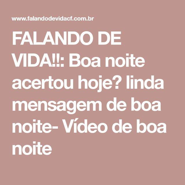 FALANDO DE VIDA!!: Boa noite acertou hoje? linda mensagem de boa noite- Vídeo de boa noite