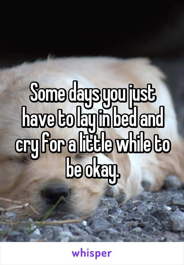 Some Days You Just Have To Lay In Bed And Cry For A Little While To Be Okay Laying In Bed Crying Someday
