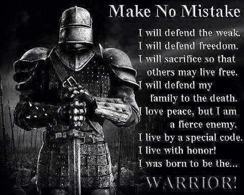 Make no mistake. I was born a WARRIOR. I will defend the weak, defend freedom, sacrifice so that other may live free, defend my family to the death, love peace. I am a fierce enemy, live by a special code, with honor. Real men are warriors!