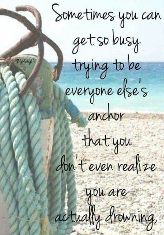 Sometimes you can get so busy trying to be everyone else's anchor that you don't even realize you are actually drowning.